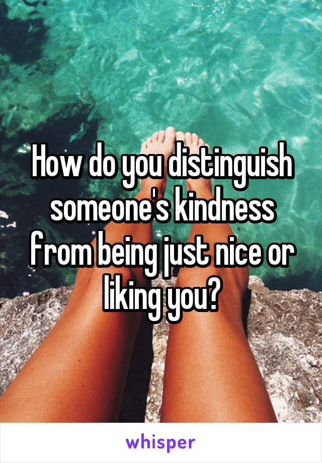 How do you distinguish someone's kindness from being just nice or liking you?