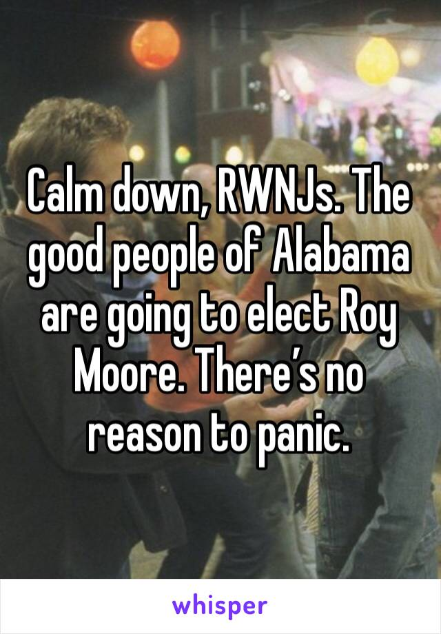 Calm down, RWNJs. The good people of Alabama are going to elect Roy Moore. There's no reason to panic.