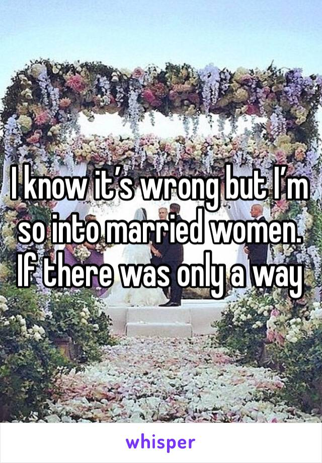 I know it's wrong but I'm so into married women. If there was only a way