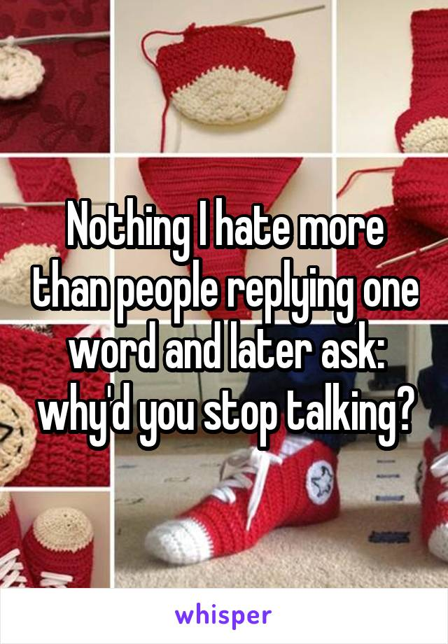 Nothing I hate more than people replying one word and later ask: why'd you stop talking?