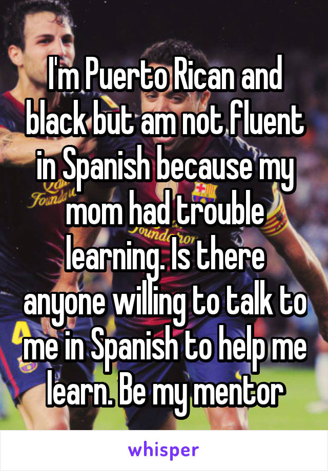 I'm Puerto Rican and black but am not fluent in Spanish because my mom had trouble learning. Is there anyone willing to talk to me in Spanish to help me learn. Be my mentor
