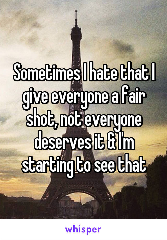 Sometimes I hate that I give everyone a fair shot, not everyone deserves it & I'm starting to see that