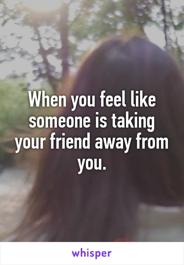When you feel like someone is taking your friend away from you.