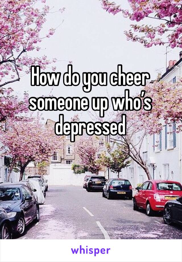 How do you cheer someone up who's depressed