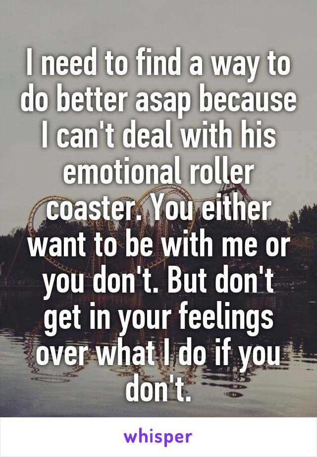 I need to find a way to do better asap because I can't deal with his emotional roller coaster. You either want to be with me or you don't. But don't get in your feelings over what I do if you don't.