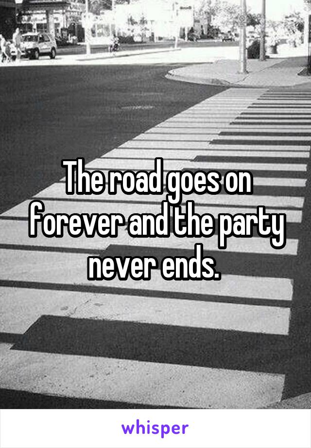 The road goes on forever and the party never ends.