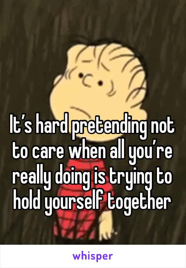 It's hard pretending not to care when all you're really doing is trying to hold yourself together