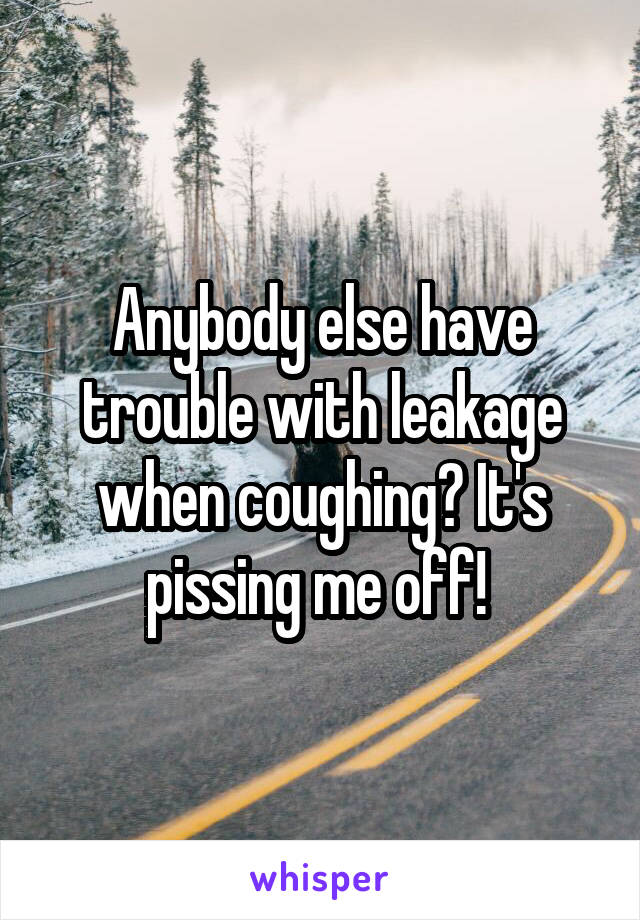Anybody else have trouble with leakage when coughing? It's pissing me off!