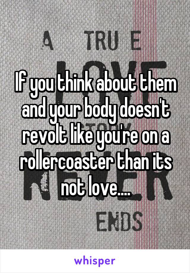 If you think about them and your body doesn't revolt like you're on a rollercoaster than its not love....