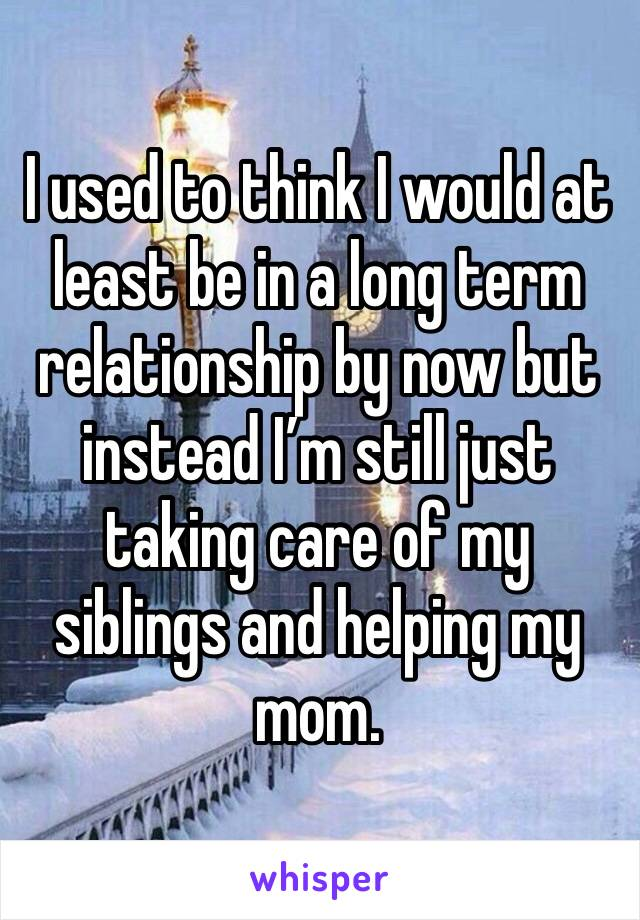 I used to think I would at least be in a long term relationship by now but instead I'm still just taking care of my siblings and helping my mom.