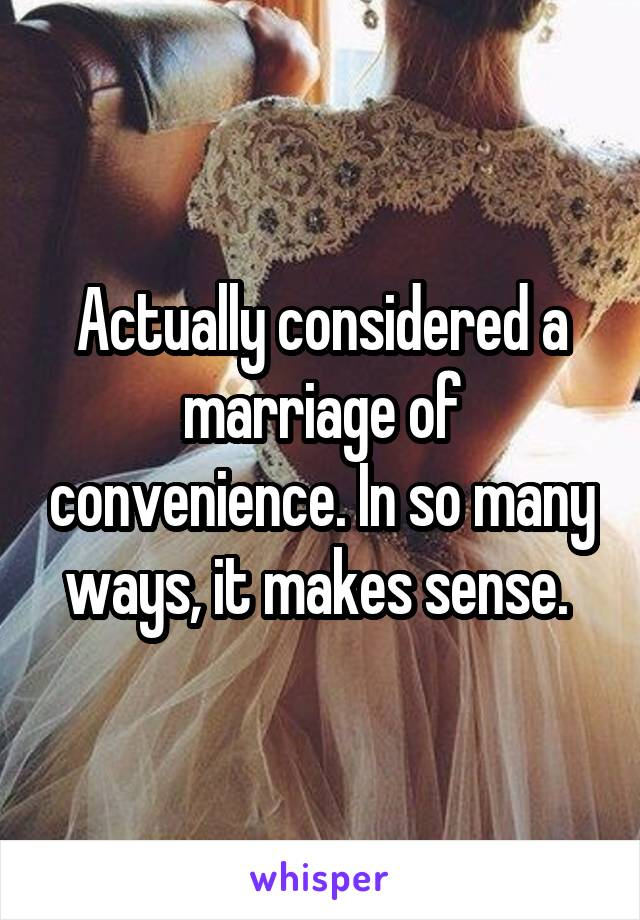 Actually considered a marriage of convenience. In so many ways, it makes sense.