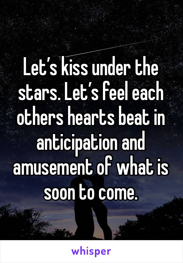 Let's kiss under the stars. Let's feel each others hearts beat in anticipation and amusement of what is soon to come.
