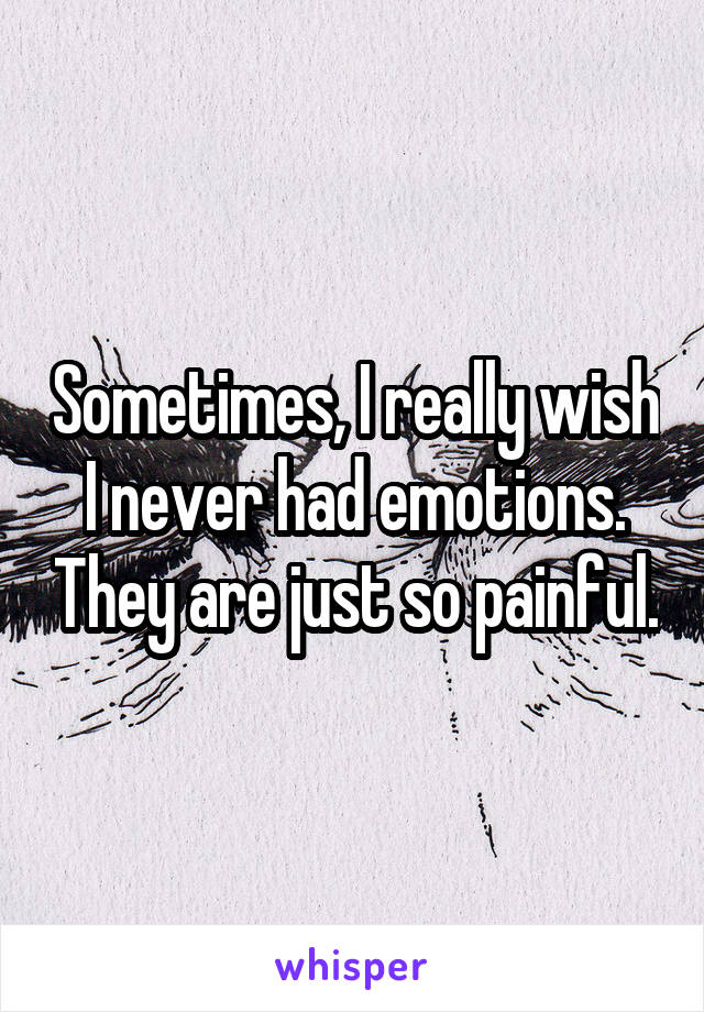 Sometimes, I really wish I never had emotions. They are just so painful.