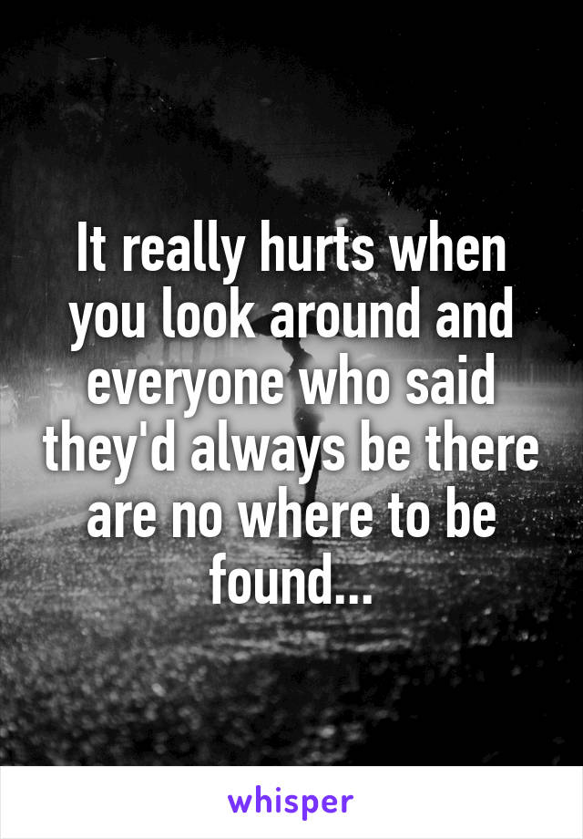 It really hurts when you look around and everyone who said they'd always be there are no where to be found...