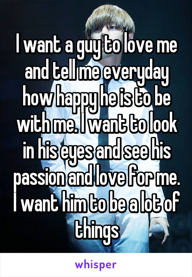I want a guy to love me and tell me everyday how happy he is to be with me. I want to look in his eyes and see his passion and love for me. I want him to be a lot of things