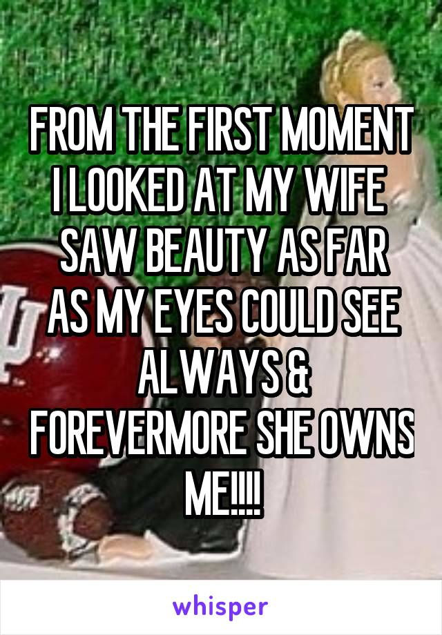 FROM THE FIRST MOMENT I LOOKED AT MY WIFE  SAW BEAUTY AS FAR AS MY EYES COULD SEE ALWAYS & FOREVERMORE SHE OWNS ME!!!!