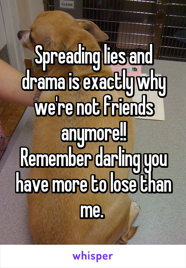 Spreading lies and drama is exactly why we're not friends anymore!! Remember darling you have more to lose than me.