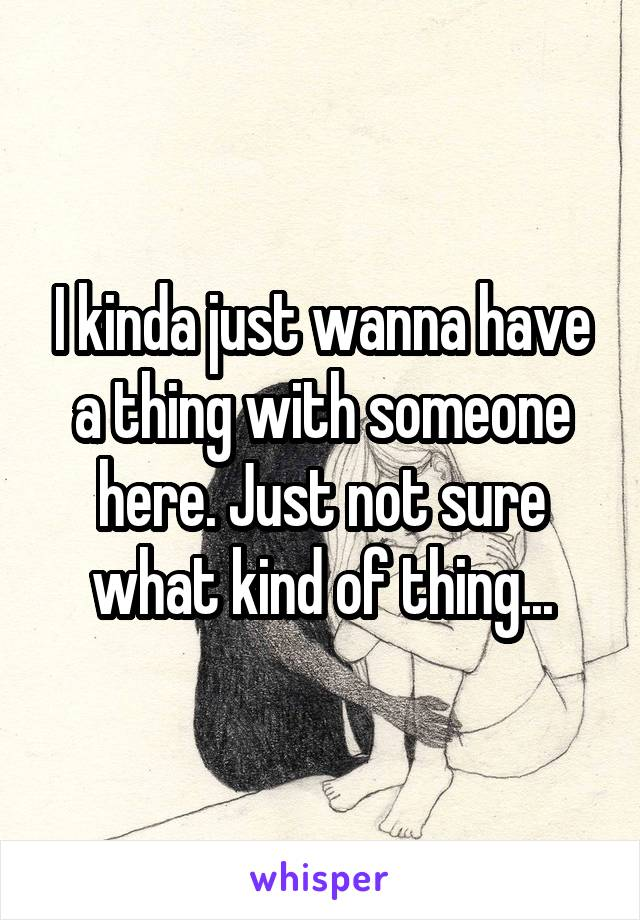 I kinda just wanna have a thing with someone here. Just not sure what kind of thing...