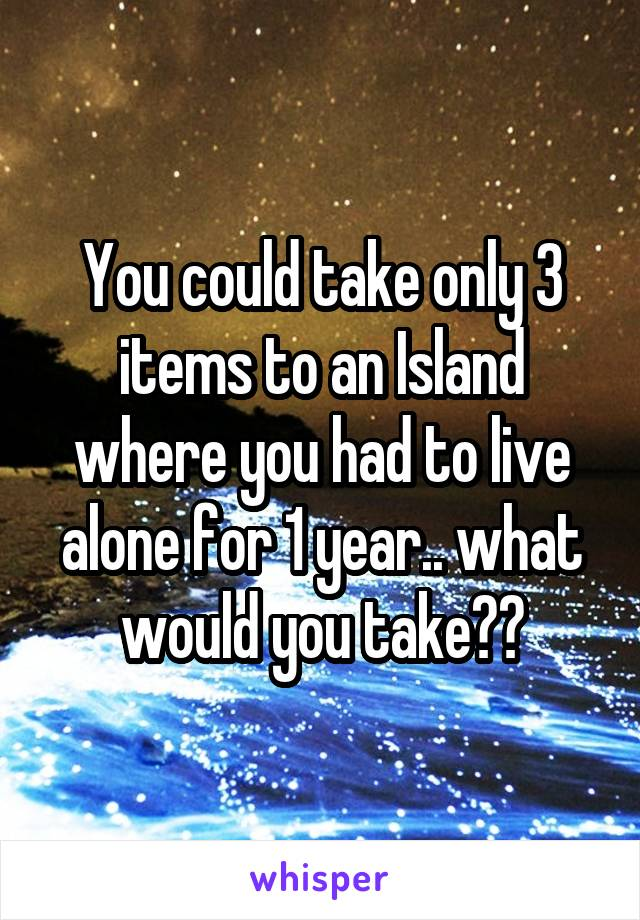You could take only 3 items to an Island where you had to live alone for 1 year.. what would you take??