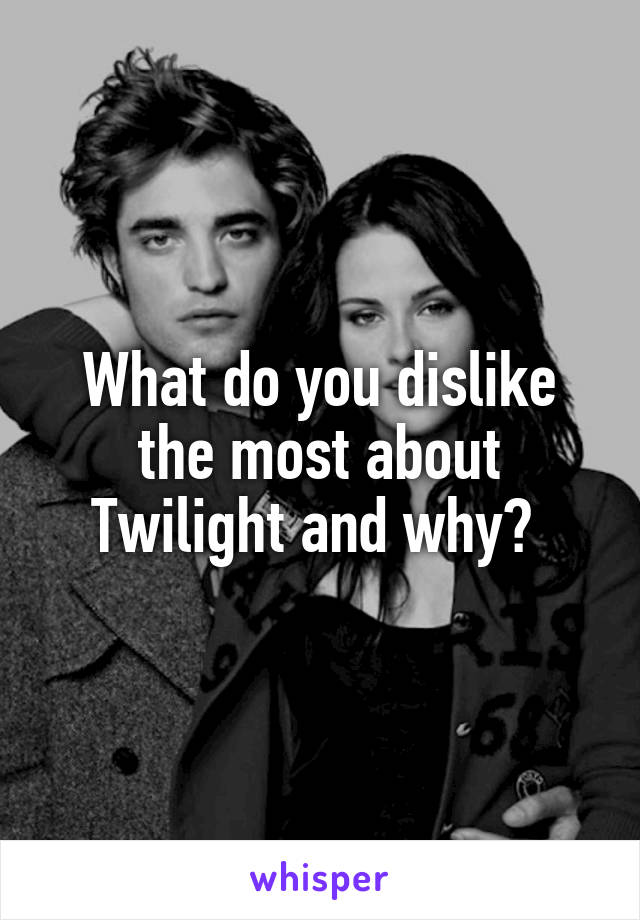 What do you dislike the most about Twilight and why?