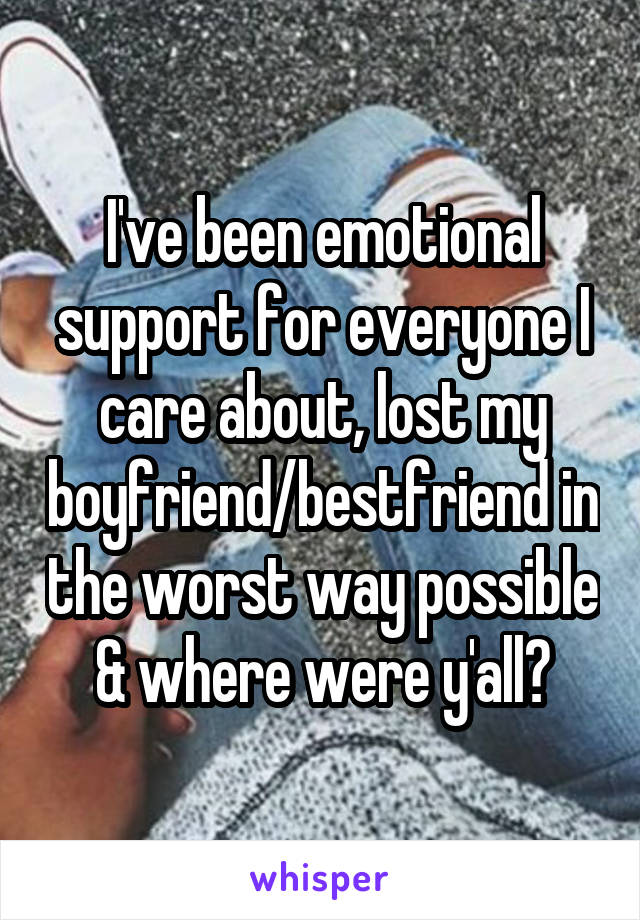 I've been emotional support for everyone I care about, lost my boyfriend/bestfriend in the worst way possible & where were y'all?