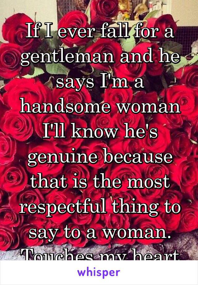 If I ever fall for a gentleman and he says I'm a handsome woman I'll know he's genuine because that is the most respectful thing to say to a woman. Touches my heart