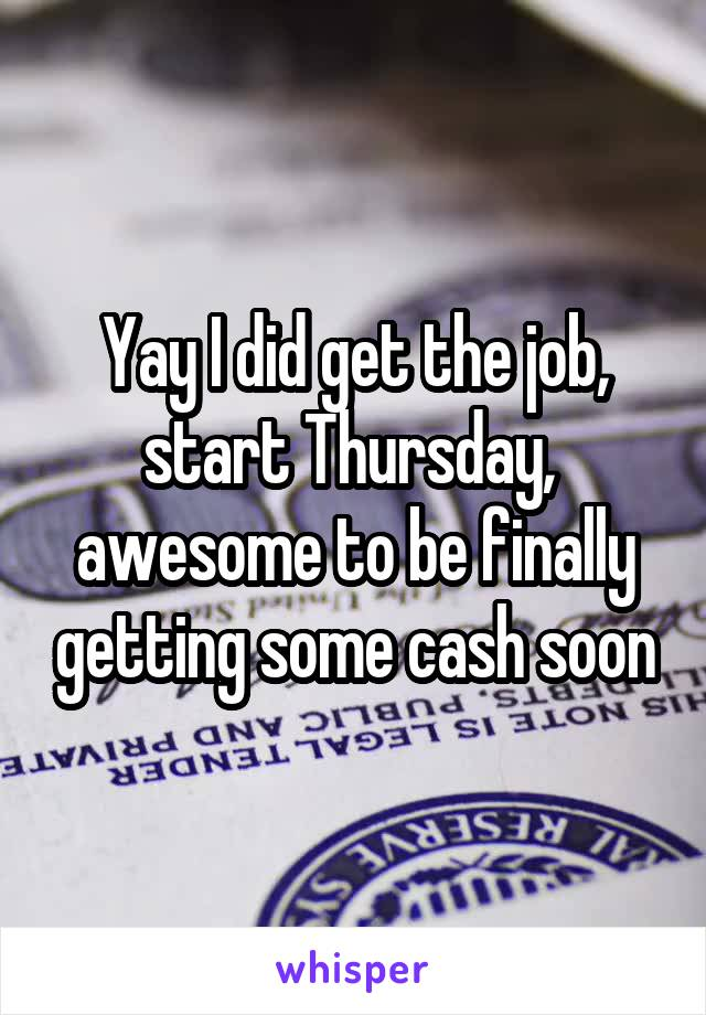 Yay I did get the job, start Thursday,  awesome to be finally getting some cash soon