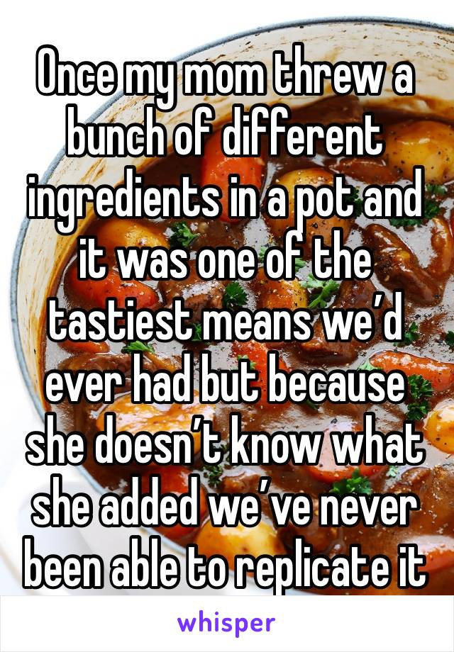Once my mom threw a bunch of different ingredients in a pot and it was one of the tastiest means we'd ever had but because she doesn't know what  she added we've never been able to replicate it