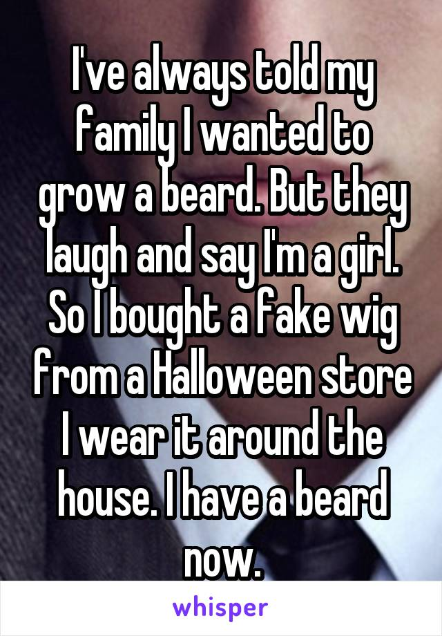 I've always told my family I wanted to grow a beard. But they laugh and say I'm a girl. So I bought a fake wig from a Halloween store I wear it around the house. I have a beard now.