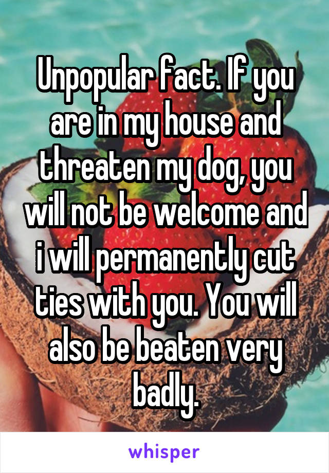 Unpopular fact. If you are in my house and threaten my dog, you will not be welcome and i will permanently cut ties with you. You will also be beaten very badly.