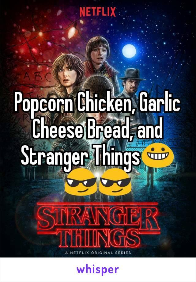 Popcorn Chicken, Garlic Cheese Bread, and Stranger Things😀😎😎