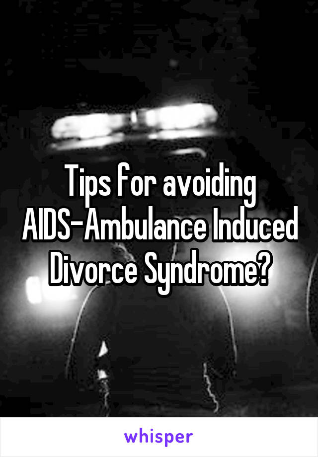 Tips for avoiding AIDS-Ambulance Induced Divorce Syndrome?