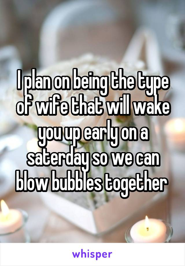 I plan on being the type of wife that will wake you up early on a saterday so we can blow bubbles together