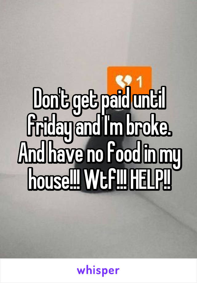 Don't get paid until friday and I'm broke. And have no food in my house!!! Wtf!!! HELP!!