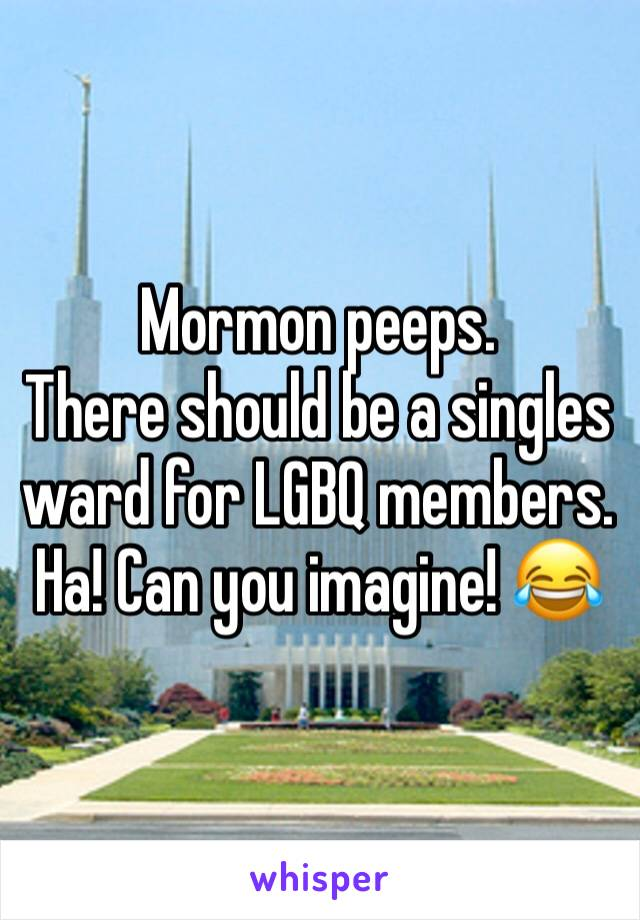 Mormon peeps.  There should be a singles ward for LGBQ members.  Ha! Can you imagine! 😂