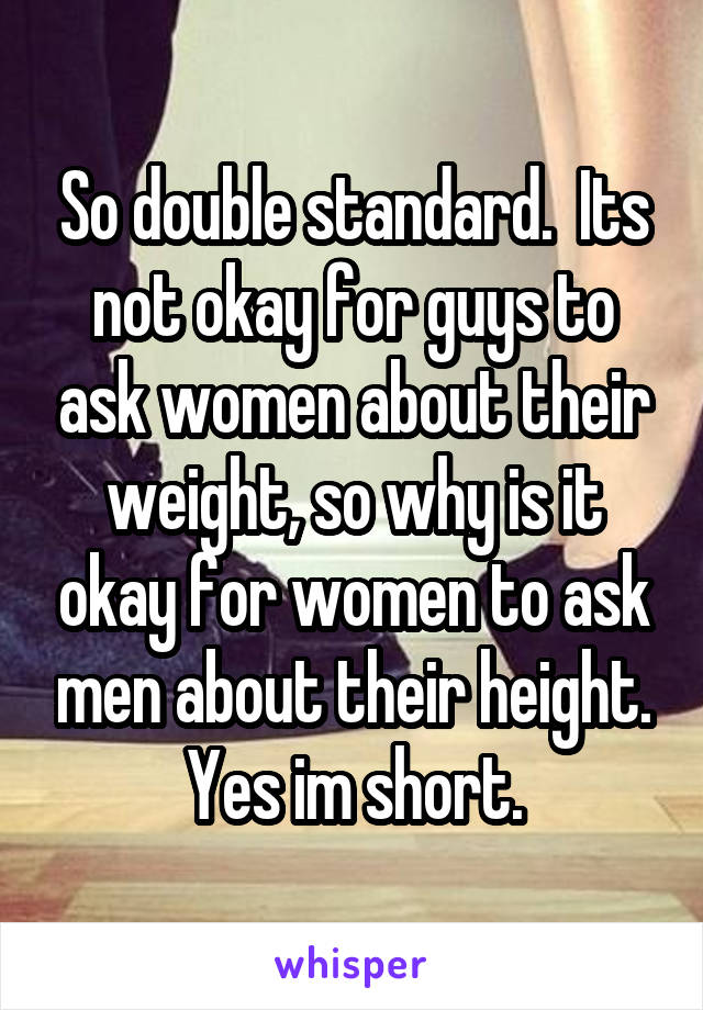 So double standard.  Its not okay for guys to ask women about their weight, so why is it okay for women to ask men about their height. Yes im short.
