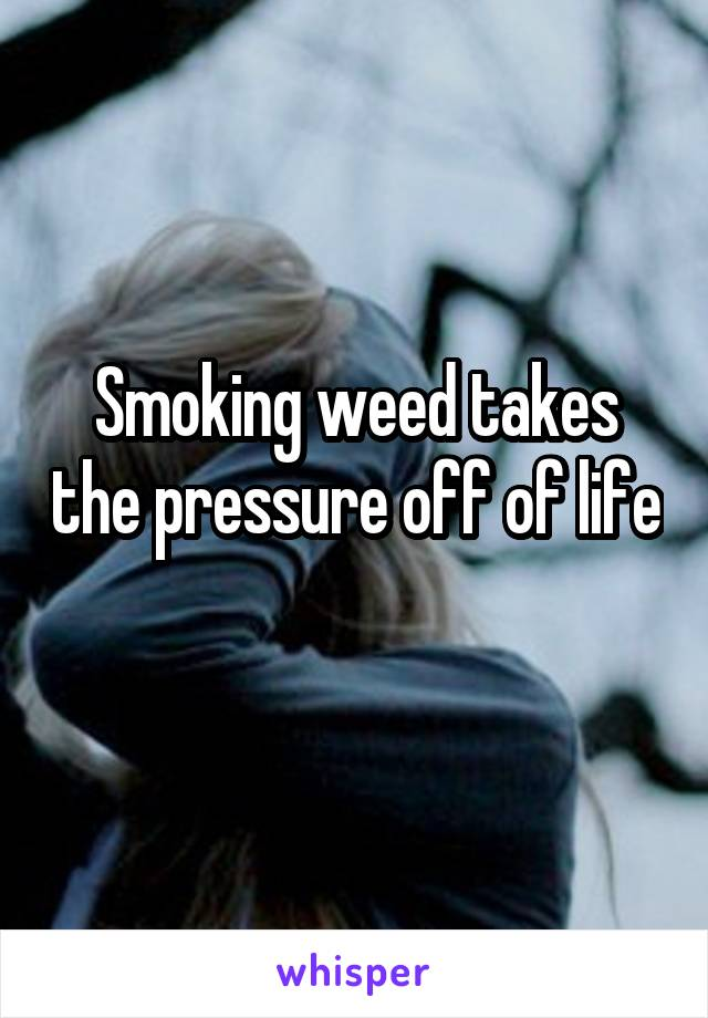 Smoking weed takes the pressure off of life