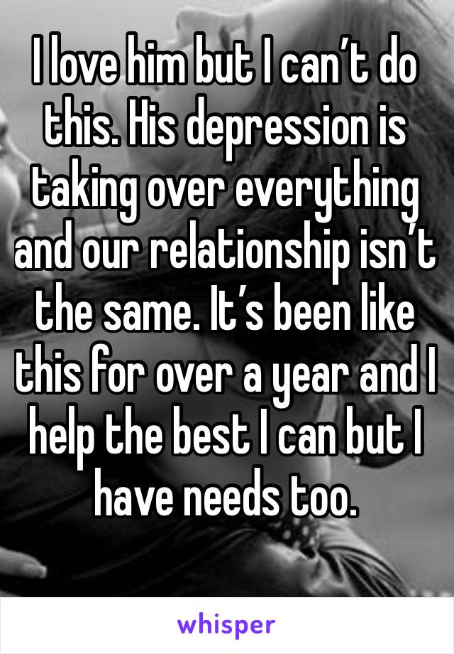I love him but I can't do this. His depression is taking over everything and our relationship isn't the same. It's been like this for over a year and I help the best I can but I have needs too.