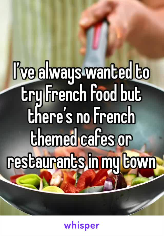 I've always wanted to try French food but there's no French themed cafes or restaurants in my town