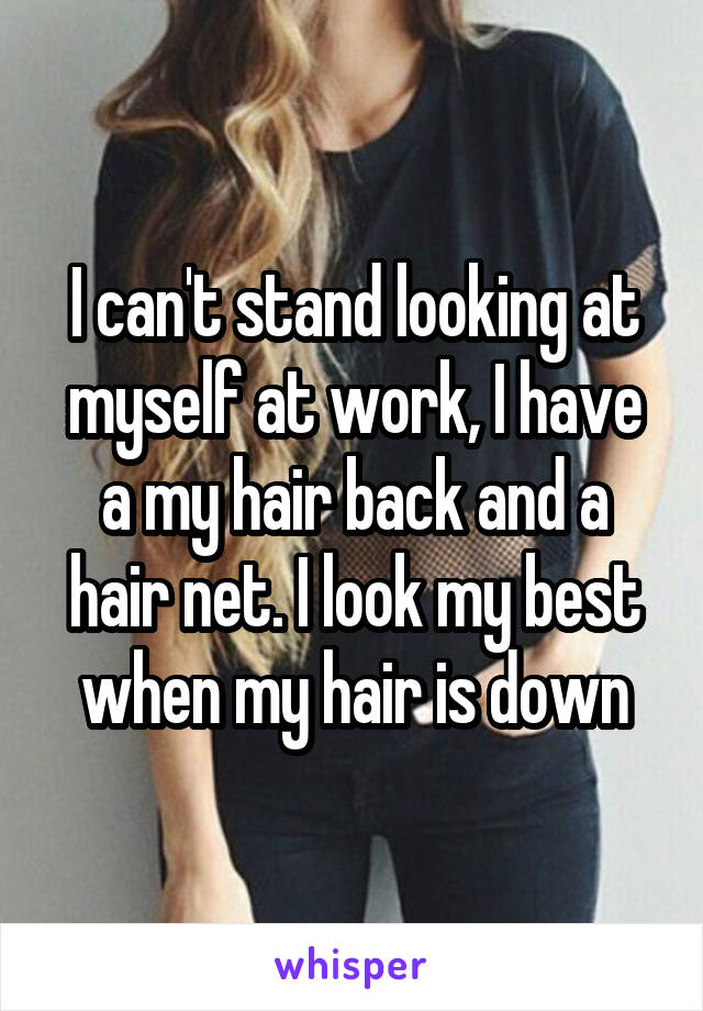 I can't stand looking at myself at work, I have a my hair back and a hair net. I look my best when my hair is down