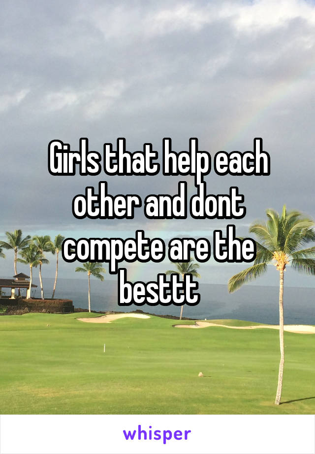 Girls that help each other and dont compete are the besttt
