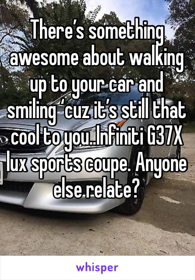 There's something awesome about walking up to your car and smiling 'cuz it's still that cool to you..Infiniti G37X lux sports coupe. Anyone else relate?