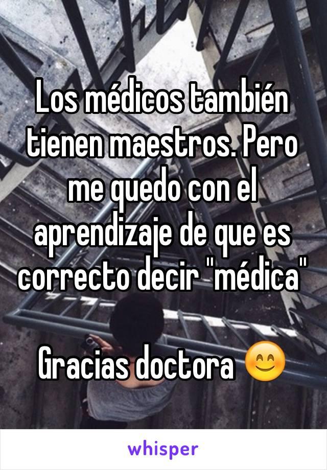 """Los médicos también tienen maestros. Pero me quedo con el aprendizaje de que es correcto decir """"médica""""   Gracias doctora 😊"""