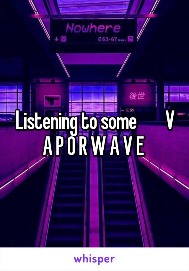 Listening to some        V A P O R W A V E