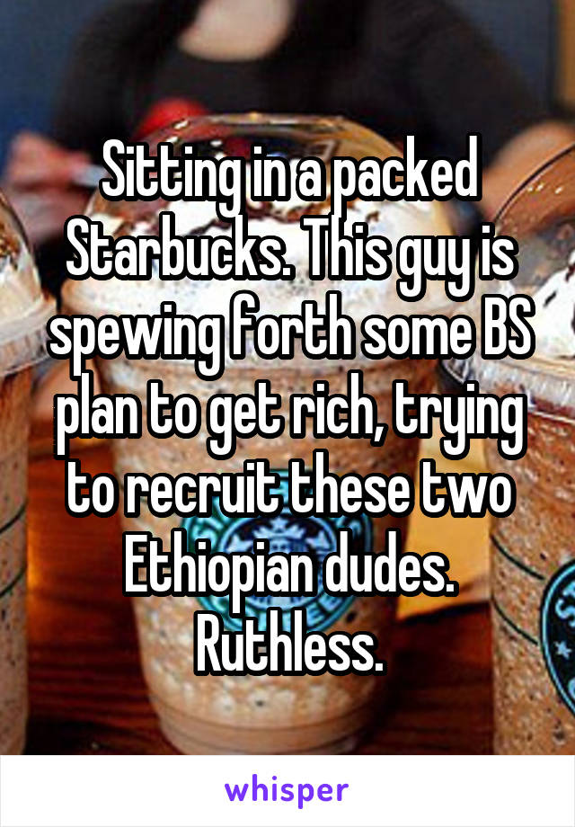Sitting in a packed Starbucks. This guy is spewing forth some BS plan to get rich, trying to recruit these two Ethiopian dudes. Ruthless.