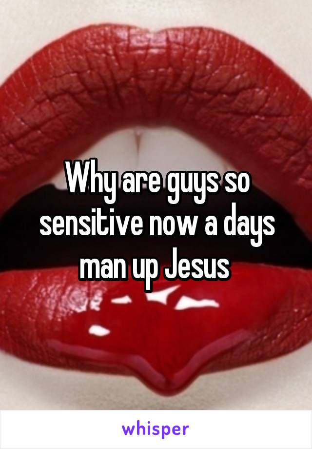 Why are guys so sensitive now a days man up Jesus
