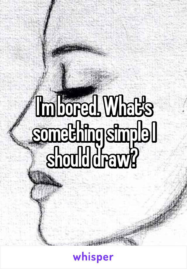 I'm bored. What's something simple I should draw?