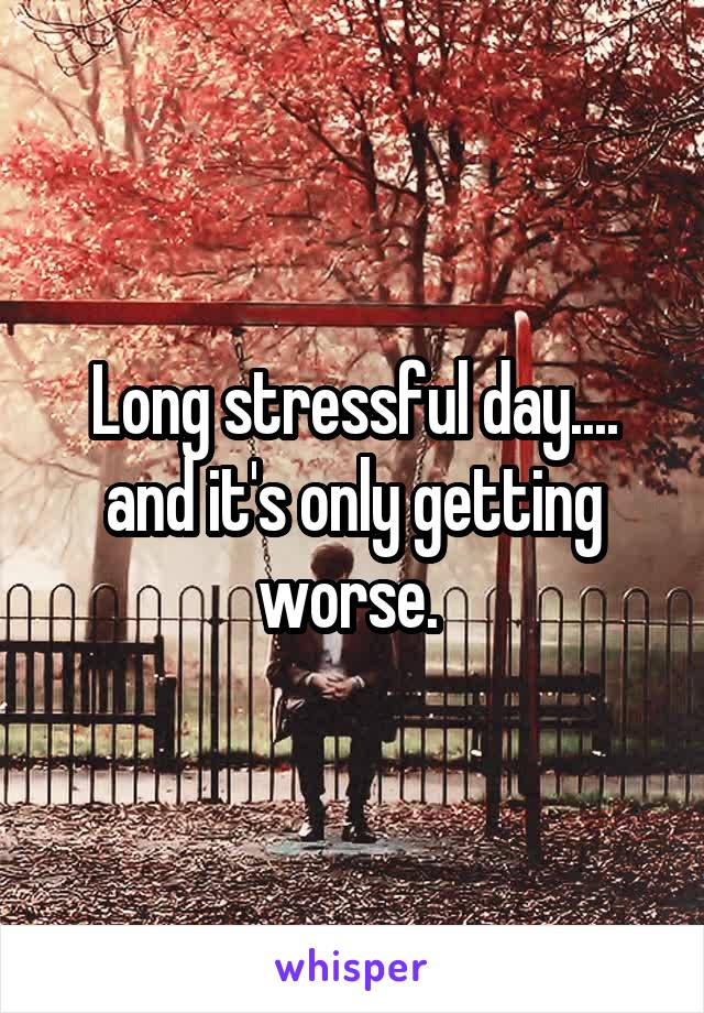 Long stressful day.... and it's only getting worse.