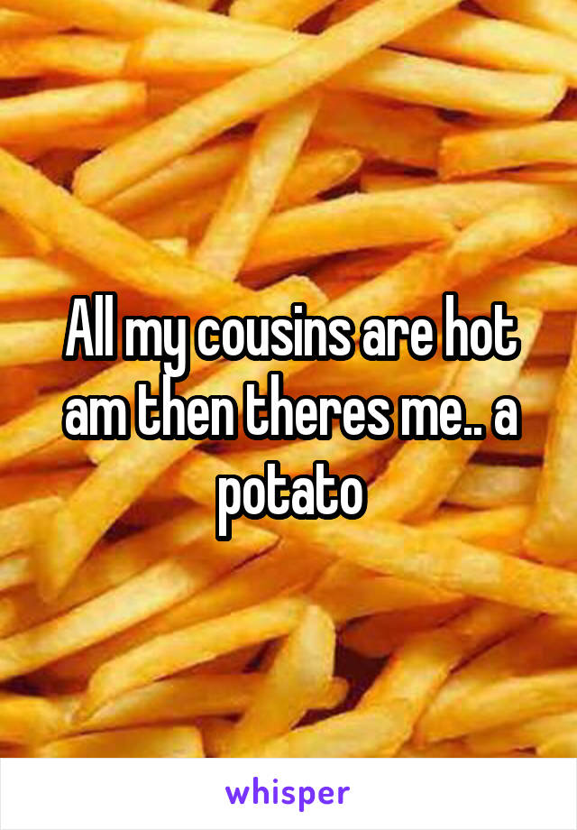 All my cousins are hot am then theres me.. a potato