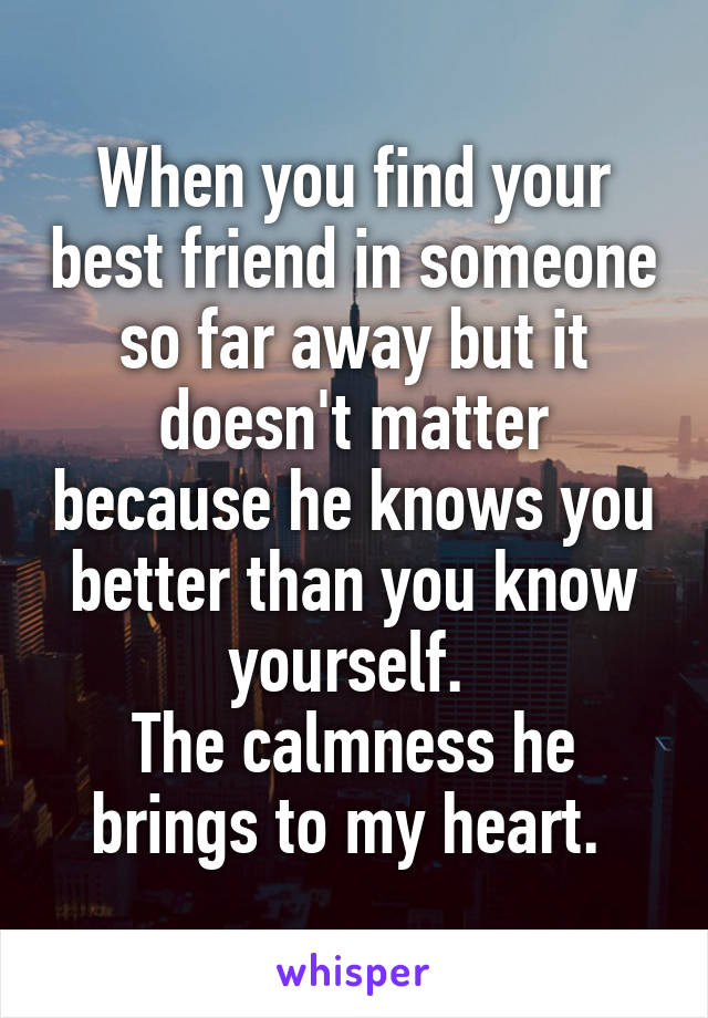 When you find your best friend in someone so far away but it doesn't matter because he knows you better than you know yourself.  The calmness he brings to my heart.